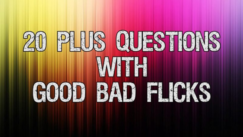 20 Plus Questions with Good Bad Flicks