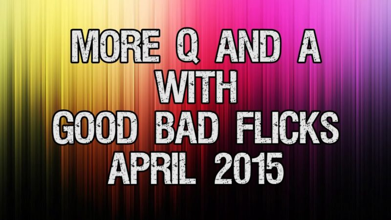 More Q&A with Good Bad Flicks